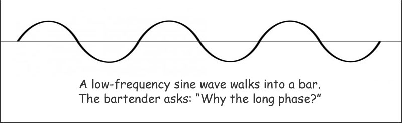 Joke: A low frequency sine wave walks into a bar. The bartender asks 'Why the long phase?'